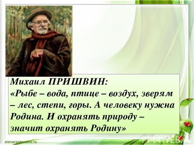 Михаил ПРИШВИН: «Рыбе – вода, птице – воздух, зверям – лес, степи, горы. А человеку нужна Родина. И охранять природу – значит охранять Родину»