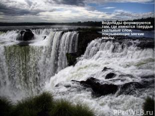 Водопады формируются там, где имеются твердые скальные слои, покрывающие мягкие