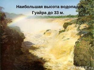 Наибольшая высота водопадов Гуайра до 33 м.