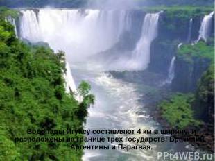 Водопады Игуасу составляют 4 км в ширину, и расположены на границе трех государс