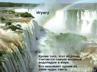 Игуасу Кроме того, этот водопад считается самым мощным водопадом в мире. Его наз