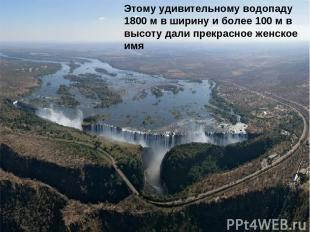 Этому удивительному водопаду 1800 м в ширину и более 100 м в высоту дали прекрас