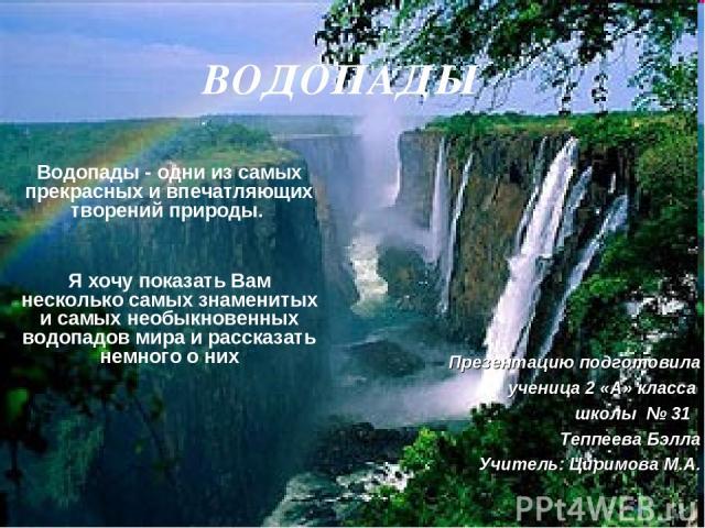 ВОДОПАДЫ Водопады - одни из самых прекрасных и впечатляющих творений природы. Я хочу показать Вам несколько самых знаменитых и самых необыкновенных водопадов мира и рассказать немного о них Презентацию подготовила ученица 2 «А» класса школы № 31 Теп…