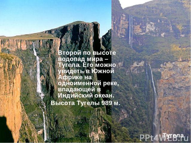 Второй по высоте водопад мира – Тугела. Его можно увидеть в Южной Африке на одноименной реке, впадающей в Индийский океан. Высота Тугелы 989 м. Тугела