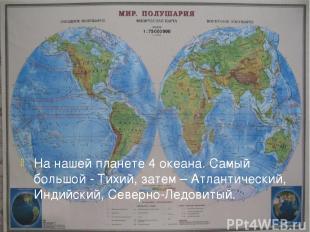 На нашей планете 4 океана. Самый большой - Тихий, затем – Атлантический, Индийск