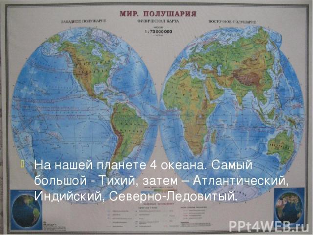 На нашей планете 4 океана. Самый большой - Тихий, затем – Атлантический, Индийский, Северно-Ледовитый.