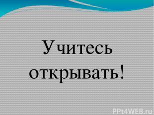 Учитесь открывать!