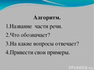 Алгоритм. 1.Название части речи. 2.Что обозначает? 3.На какие вопросы отвечает?