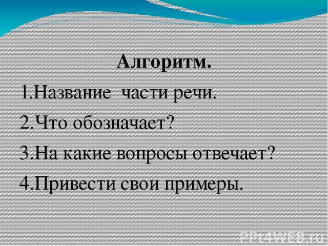 Алгоритм. 1.Название части речи. 2.Что обозначает? 3.На какие вопросы отвечает? 4.Привести свои примеры.