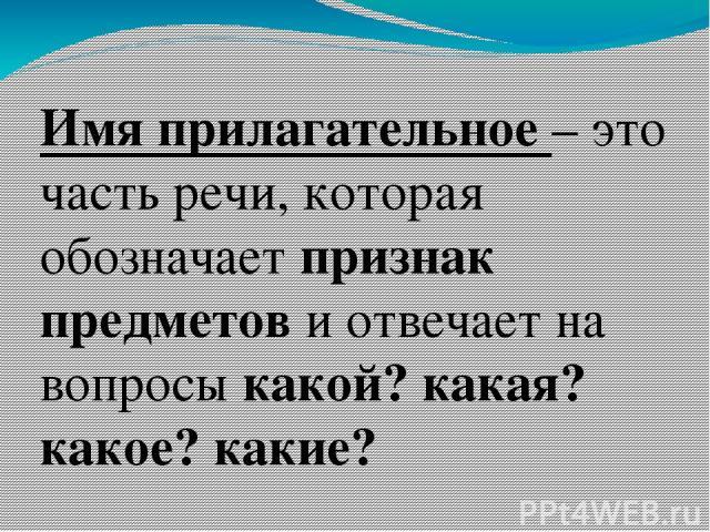 Имя прилагательное – это часть речи, которая обозначает признак предметов и отвечает на вопросы какой? какая? какое? какие?