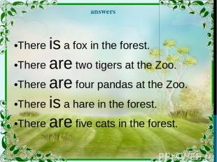 answers •There is a fox in the forest. •There are two tigers at the Zoo. •There