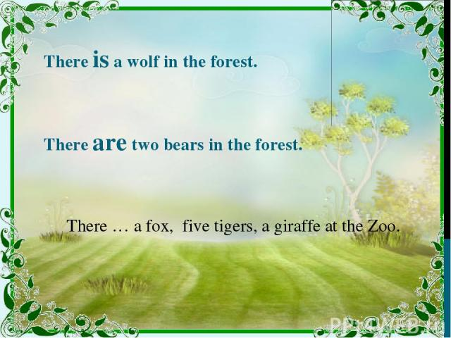 There is a wolf in the forest. There are two bears in the forest. There … a fox, five tigers, a giraffe at the Zoo.