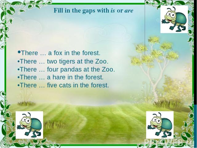 Fill in the gaps with is or are •There … a fox in the forest. •There … two tigers at the Zoo. •There … four pandas at the Zoo. •There … a hare in the forest. •There … five cats in the forest.