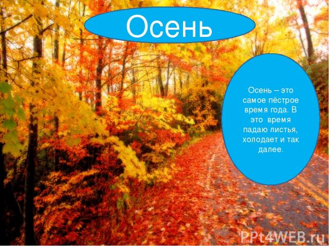 Осень Осень – это самое пёстрое время года. В это время падаю листья, холодает и так далее.