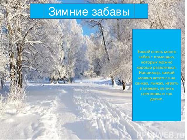 Зимние забавы Зимой очень много забав с помощью, которых можно хорошо развлечься. Например, зимой можно кататься на санках, лыжах, играть в снежки, лепить снеговика и так далие. Зимние забавы