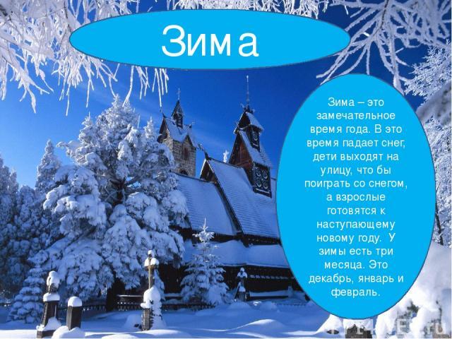 Зима Зима – это замечательное время года. В это время падает снег, дети выходят на улицу, что бы поиграть со снегом, а взрослые готовятся к наступающему новому году. У зимы есть три месяца. Это декабрь, январь и февраль.