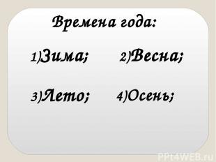 Времена года: 1)Зима; 2)Весна; 3)Лето; 4)Осень;