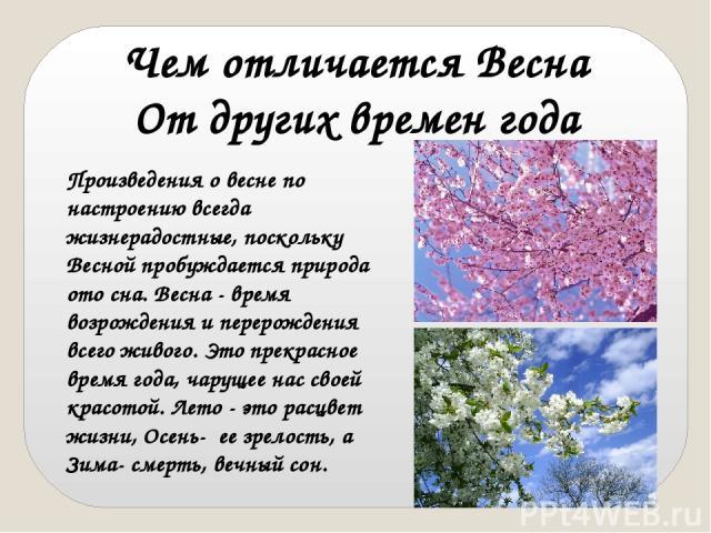 Произведения о весне по настроению всегда жизнерадостные, поскольку Весной пробуждается природа ото сна. Весна - время возрождения и перерождения всего живого. Это прекрасное время года, чарущее нас своей красотой. Лето - это расцвет жизни, Осень- …