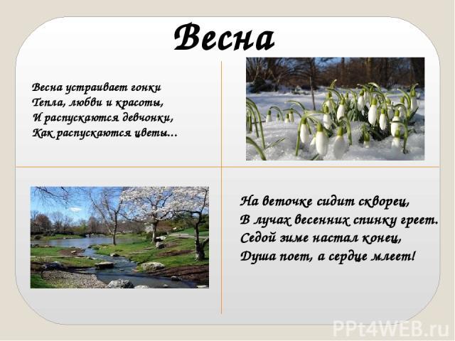 Весна Весна устраивает гонки Тепла, любви и красоты, И распускаются девчонки, Как распускаются цветы... На веточке сидит скворец, В лучах весенних спинку греет. Седой зиме настал конец, Душа поет, а сердце млеет!