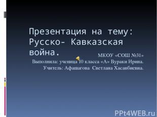 Презентация на тему: Русско- Кавказская война. МКОУ «СОШ №31» Выполнила: ученица