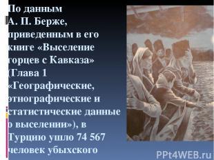 По данным А.П.Берже, приведенным в его книге «Выселение горцев с Кавказа» (Гла