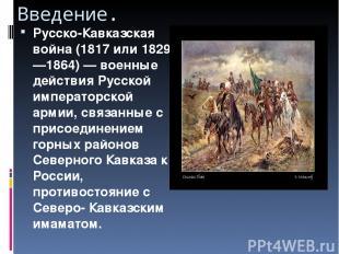Введение. Русско-Кавказская война (1817 или 1829—1864)— военные действия Русско