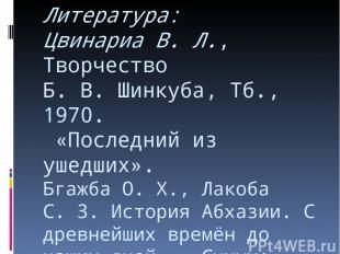Литература: Цвинариа В. Л., Творчество Б.В.Шинкуба, Тб., 1970. «Последний из у
