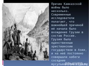 Причин Кавказской войны было несколько. Современные исследователи полагают, что