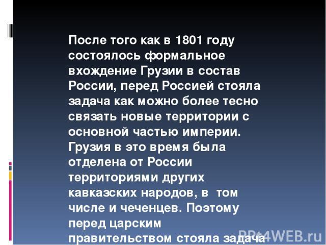 После того как в 1801 году состоялось формальное вхождение Грузии в состав России, перед Россией стояла задача как можно более тесно связать новые территории с основной частью империи. Грузия в это время была отделена от России территориями других к…