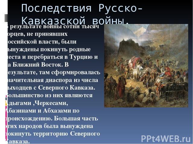 Последствия Русско- Кавказской войны. В результате войны сотни тысяч горцев, не принявших российской власти, были вынуждены покинуть родные места и перебраться в Турцию и на Ближний Восток. В результате, там сформировалась значительная диаспора из ч…
