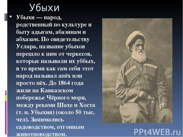 Убыхи Убыхи — народ, родственный по культуре и быту адыгам, абазинам и абхазам. По свидетельству Услара, название убыхов перешло к ним от черкесов, которые называли их уббых, в то время как сам себя этот народ называл апёх или просто пёх. До 1864 го…
