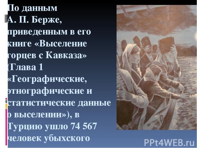 По данным А.П.Берже, приведенным в его книге «Выселение горцев с Кавказа» (Глава 1 «Географические, этнографические и статистические данные о выселении»), в Турцию ушло 74 567 человек убыхского племени