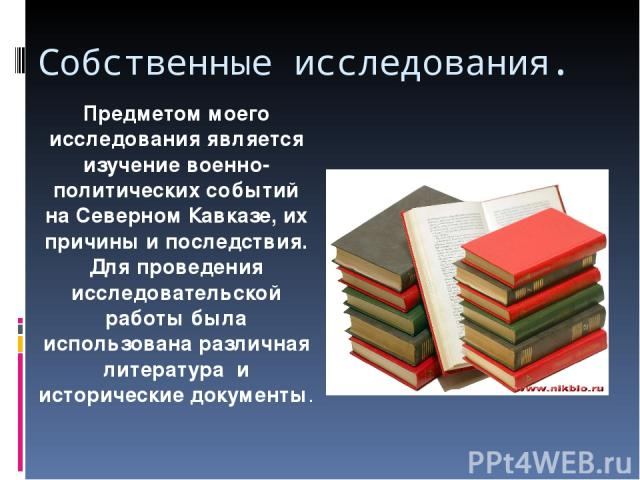 Собственные исследования. Предметом моего исследования является изучение военно-политических событий на Северном Кавказе, их причины и последствия. Для проведения исследовательской работы была использована различная литература и исторические документы.