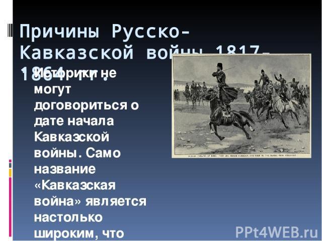 Причины Русско-Кавказской войны 1817-1864 гг. Историки не могут договориться о дате начала Кавказской войны. Само название «Кавказская война» является настолько широким, что позволяет делать шокирующие заявления о её якобы 400-летней или полуторавек…