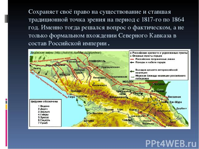 Cохраняет своё право на существование и ставшая традиционной точка зрения на период с 1817-го по 1864 год. Именно тогда решался вопрос о фактическом, а не только формальном вхождении Северного Кавказа в состав Российской империи.