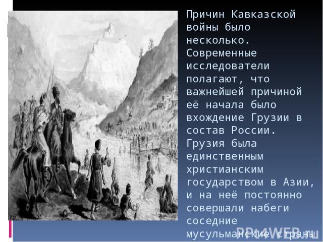 Причин Кавказской войны было несколько. Современные исследователи полагают, что важнейшей причиной её начала было вхождение Грузии в состав России. Грузия была единственным христианским государством в Азии, и на неё постоянно совершали набеги соседн…