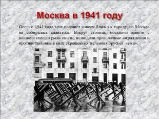Осенью 1941 года враг подошёл совсем близко к городу, но Москва не собиралась сд