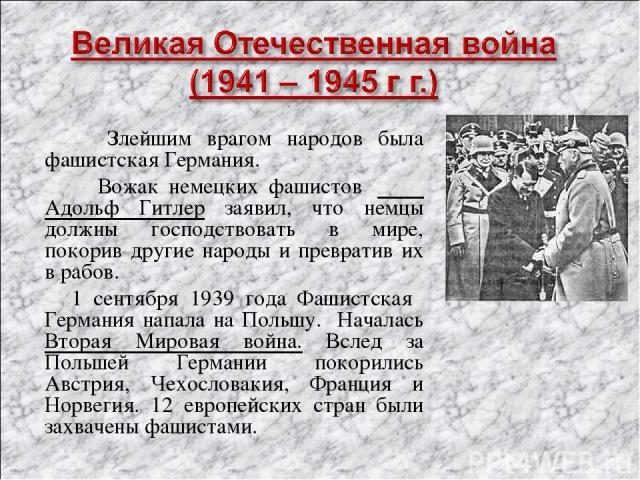 Злейшим врагом народов была фашистская Германия. Вожак немецких фашистов Адольф Гитлер заявил, что немцы должны господствовать в мире, покорив другие народы и превратив их в рабов. 1 сентября 1939 года Фашистская Германия напала на Польшу. Началась …