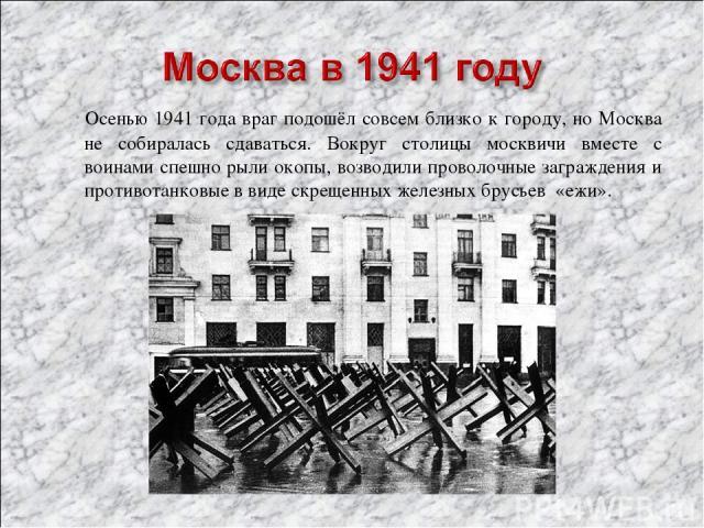 Осенью 1941 года враг подошёл совсем близко к городу, но Москва не собиралась сдаваться. Вокруг столицы москвичи вместе с воинами спешно рыли окопы, возводили проволочные заграждения и противотанковые в виде скрещенных железных брусьев «ежи».