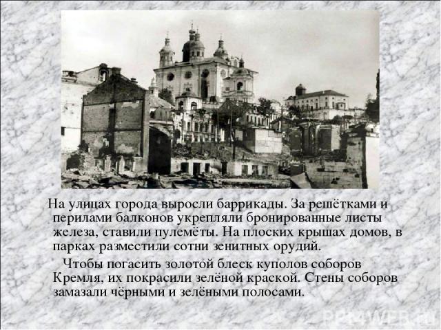 На улицах города выросли баррикады. За решётками и перилами балконов укрепляли бронированные листы железа, ставили пулемёты. На плоских крышах домов, в парках разместили сотни зенитных орудий. Чтобы погасить золотой блеск куполов соборов Кремля, их …