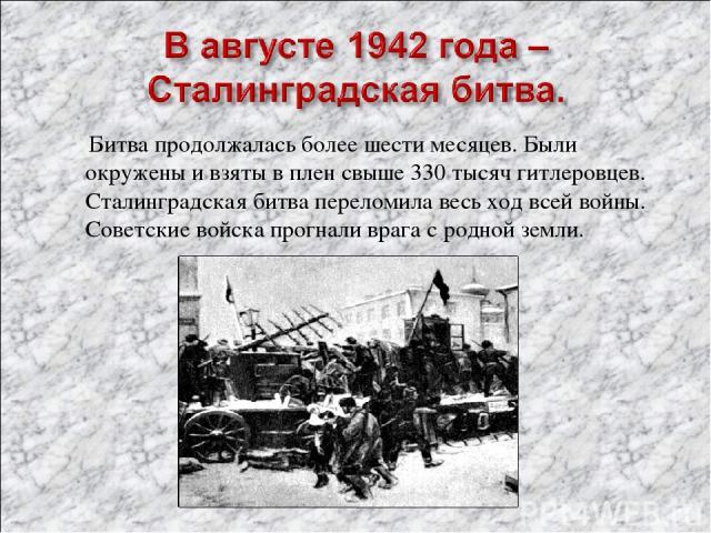 Битва продолжалась более шести месяцев. Были окружены и взяты в плен свыше 330 тысяч гитлеровцев. Сталинградская битва переломила весь ход всей войны. Советские войска прогнали врага с родной земли.
