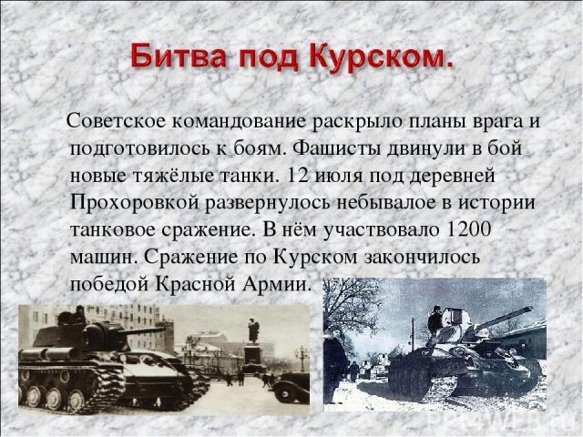 Советское командование раскрыло планы врага и подготовилось к боям. Фашисты двинули в бой новые тяжёлые танки. 12 июля под деревней Прохоровкой развернулось небывалое в истории танковое сражение. В нём участвовало 1200 машин. Сражение по Курском зак…
