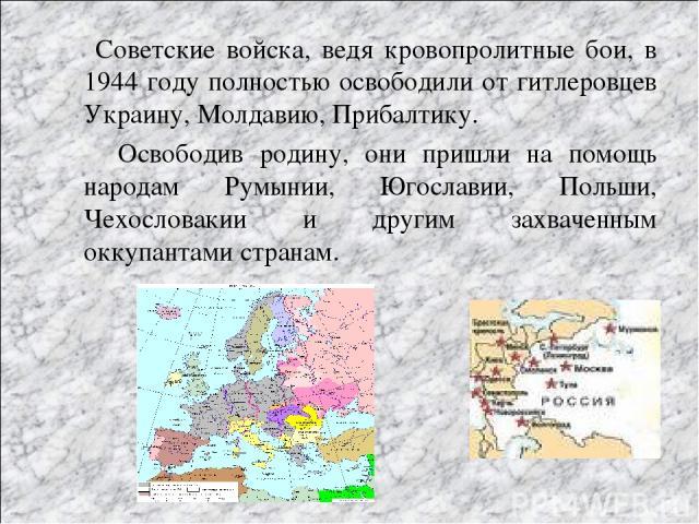 Советские войска, ведя кровопролитные бои, в 1944 году полностью освободили от гитлеровцев Украину, Молдавию, Прибалтику. Освободив родину, они пришли на помощь народам Румынии, Югославии, Польши, Чехословакии и другим захваченным оккупантами странам.