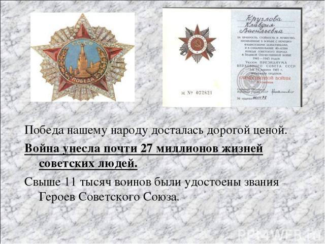 Победа нашему народу досталась дорогой ценой. Война унесла почти 27 миллионов жизней советских людей. Свыше 11 тысяч воинов были удостоены звания Героев Советского Союза.