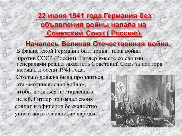 В фашистской Германии был принят план войны против СССР (России). Гитлер вместе со своими генералами решил захватить Советский Союз за полтора месяца, к осени 1941 года. Столько должна была продлиться эта «молниеносная война»; чтобы добиться поставл…