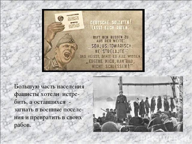 Большую часть населения фашисты хотели истре- бить, а оставшихся - загнать в военные поселе- ния и превратить в своих рабов.