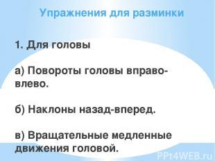 Упражнения для разминки 1. Для головы а) Повороты головы вправо-влево. б) Наклон