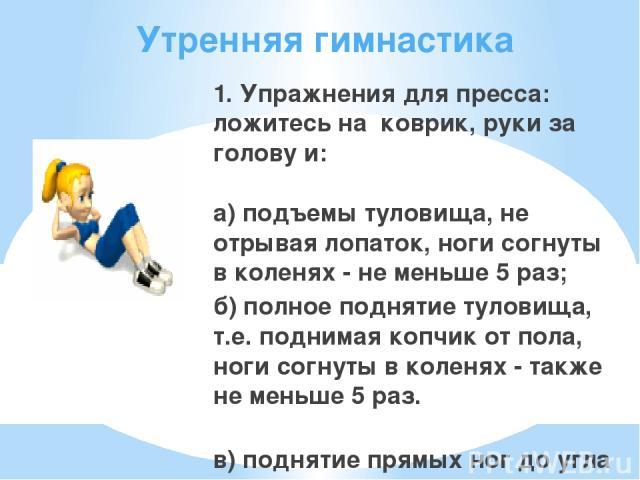 Утренняя гимнастика 1. Упражнения для пресса: ложитесь на коврик, руки за голову и: а) подъемы туловища, не отрывая лопаток, ноги согнуты в коленях - не меньше 5 раз; б) полное поднятие туловища, т.е. поднимая копчик от пола, ноги согнуты в коленях …