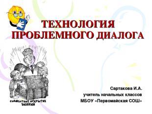 ТЕХНОЛОГИЯ ПРОБЛЕМНОГО ДИАЛОГА Сартакова И.А. учитель начальных классов МБОУ «Пе