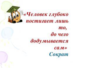 «Человек глубоко постигает лишь то, до чего додумывается сам» Сократ